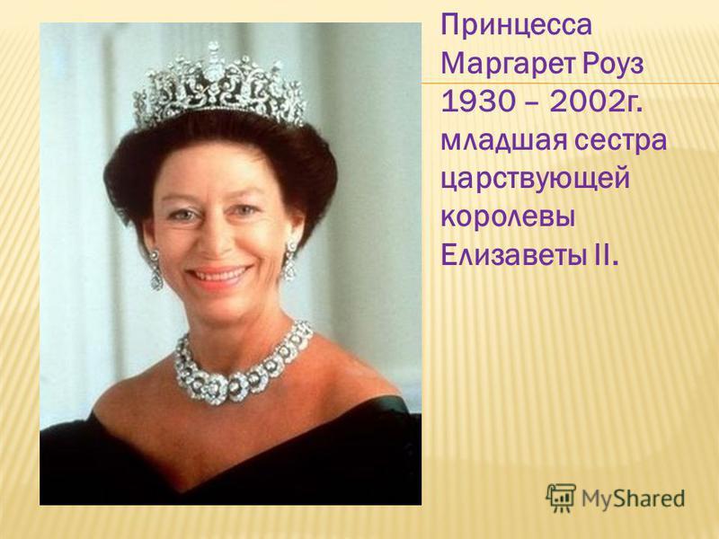 Принцесса Маргарет Роуз 1930 – 2002 г. младшая сестра царствующей королевы Елизаветы II.