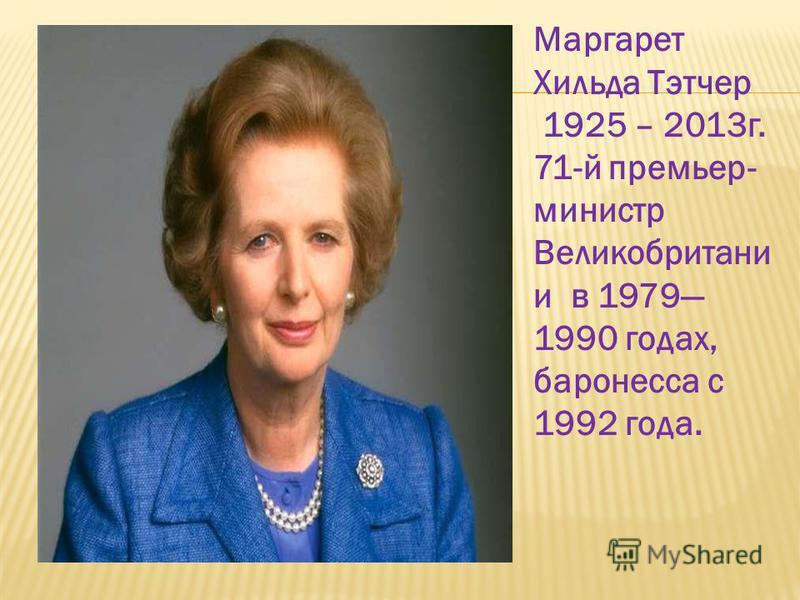 Маргарет Хильда Тэтчер 1925 – 2013 г. 71-й премьер- министр Великобритани и в 1979 1990 годах, баронесса с 1992 года.