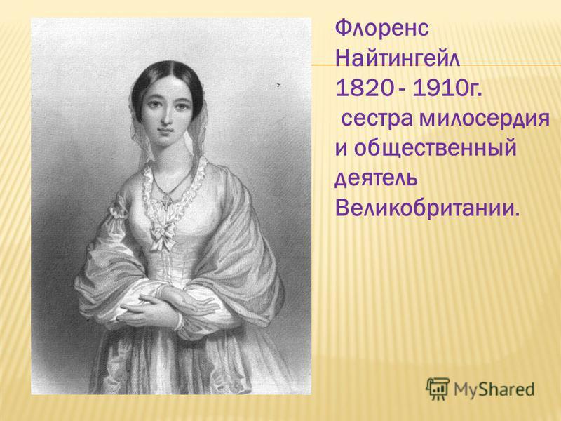 Флоренс Найтингейл 1820 - 1910 г. сестра милосердия и общественный деятель Великобритании.