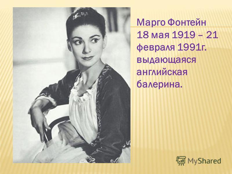Марго Фонтейн 18 мая 1919 – 21 февраля 1991 г. выдающаяся английская балерина.