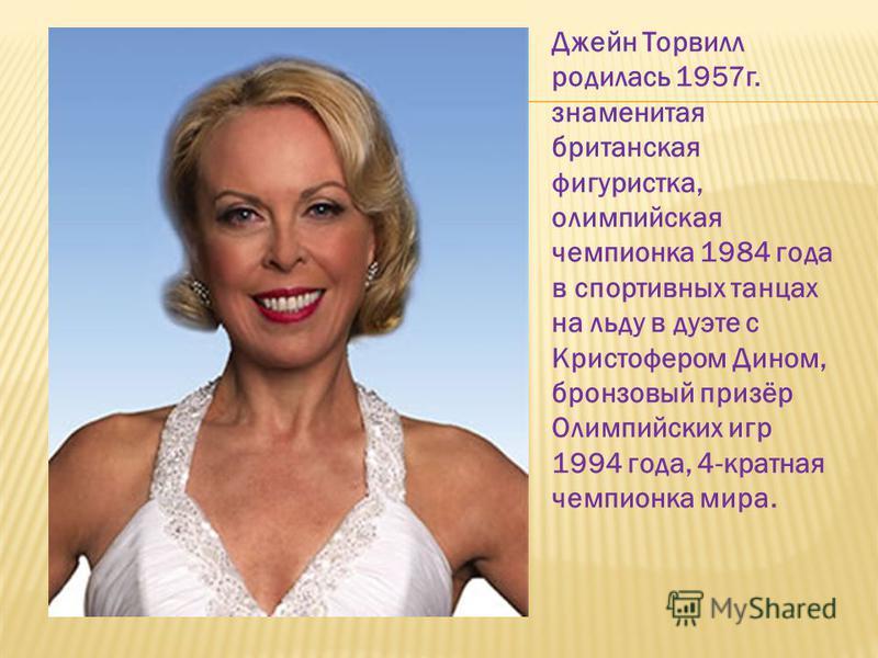 Джейн Торвилл родилась 1957 г. знаменитая британская фигуристка, олимпийская чемпионка 1984 года в спортивных танцах на льду в дуэте с Кристофером Дином, бронзовый призёр Олимпийских игр 1994 года, 4-кратная чемпионка мира.