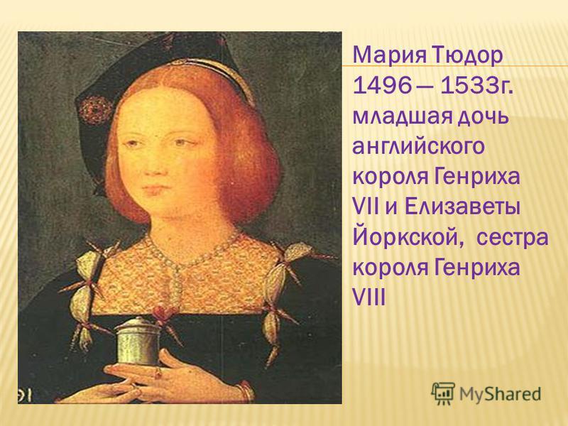 Мария Тюдор 1496 1533 г. младшая дочь английского короля Генриха VII и Елизаветы Йоркской, сестра короля Генриха VIII