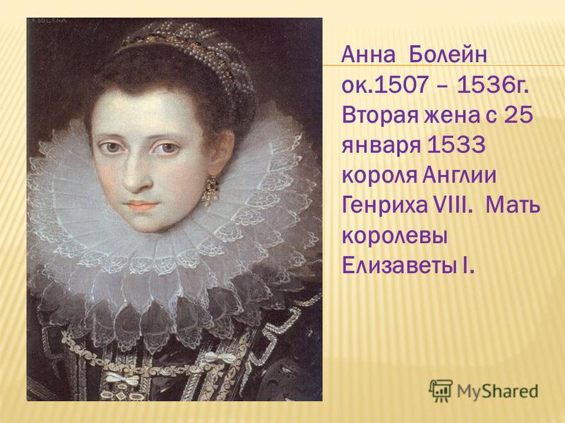 Анна Болейн ок.1507 – 1536 г. Вторая жена c 25 января 1533 короля Англии Генриха VIII. Мать королевы Елизаветы I.