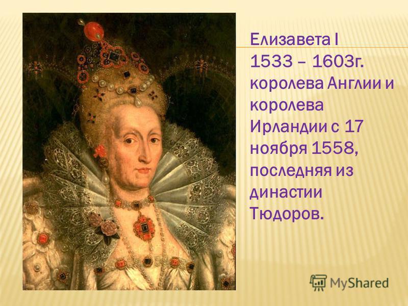 Елизавета I 1533 – 1603 г. королева Англии и королева Ирландии с 17 ноября 1558, последняя из династии Тюдоров.