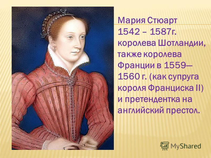 Мария Стюарт 1542 – 1587 г. королева Шотландии, также королева Франции в 1559 1560 г. (как супруга короля Франциска II) и претендентка на английский престол.