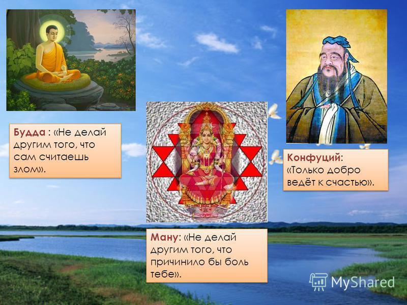 Будда : «Не делай другим того, что сам считаешь злом». Конфуций : «Только добро ведёт к счастью». Ману : «Не делай другим того, что причинило бы боль тебе».