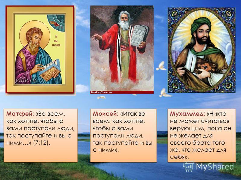 Матфей : «Во всем, как хотите, чтобы с вами поступали люди, так поступайте и вы с ними…» (7:12). Моисей : «Итак во всем: как хотите, чтобы с вами поступали люди, так поступайте и вы с ними». Мухаммед : «Никто не может считаться верующим, пока он не ж
