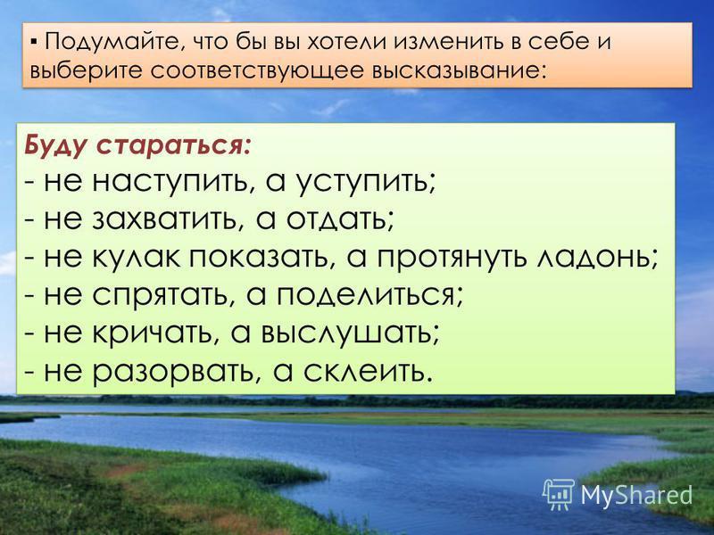 Буду стараться: - не наступить, а уступить; - не захватить, а отдать; - не кулак показать, а протянуть ладонь; - не спрятать, а поделиться; - не кричать, а выслушать; - не разорвать, а склеить. Буду стараться: - не наступить, а уступить; - не захвати