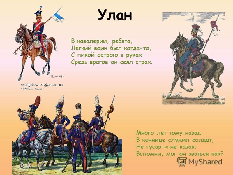 Улан В кавалерии, ребята, Лёгкий воин был когда-то, С пикой острою в руках Средь врагов он сеял страх. Много лет тому назад В коннице служил солдат, Не гусар и не казак. Вспомни, мог он зваться как?