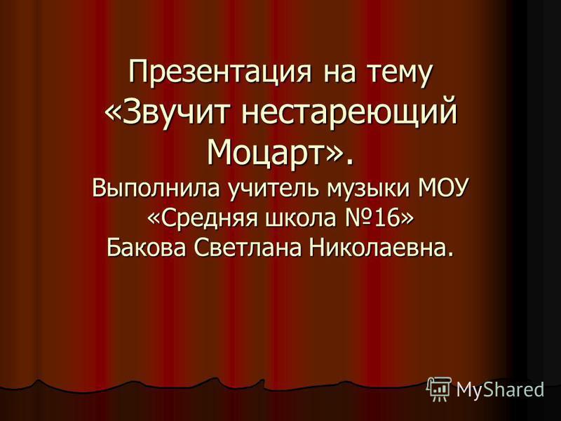 Презентация на тему «Звучит нестареющий Моцарт». Выполнила учитель музыки МОУ «Средняя школа 16» Бакова Светлана Николаевна.