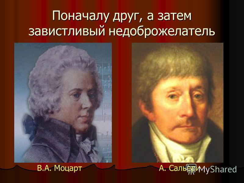 Поначалу друг, а затем завистливый недоброжелатель В.А. МоцартА. Сальери