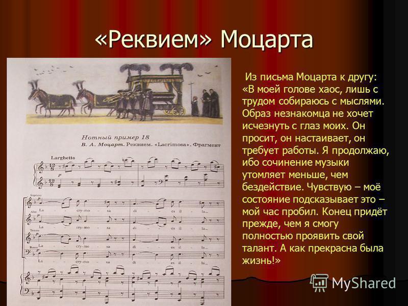 «Реквием» Моцарта Из письма Моцарта к другу: «В моей голове хаос, лишь с трудом собираюсь с мыслями. Образ незнакомца не хочет исчезнуть с глаз моих. Он просит, он настаивает, он требует работы. Я продолжаю, ибо сочинение музыки утомляет меньше, чем