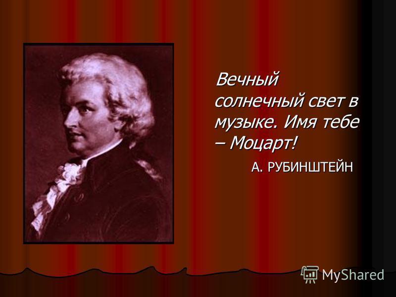 Вечный солнечный свет в музыке. Имя тебе – Моцарт! Вечный солнечный свет в музыке. Имя тебе – Моцарт! А. РУБИНШТЕЙН А. РУБИНШТЕЙН
