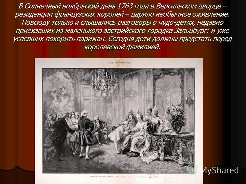 В Солнечный ноябрьский день 1763 года в Версальском дворце – резиденции французских королей – царило необычное оживление. Повсюду только и слышались разговоры о чудо-детях, недавно приехавших из маленького австрийского городка Зальцбург: и уже успевш