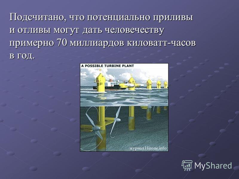 Подсчитано, что потенциально приливы и отливы могут дать человечеству примерно 70 миллиардов киловатт-часов в год.