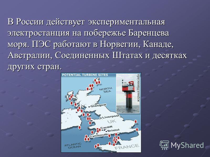 В России действует экспериментальная электростанция на побережье Баренцева моря. ПЭС работают в Норвегии, Канаде, Австралии, Соединенных Штатах и десятках других стран.