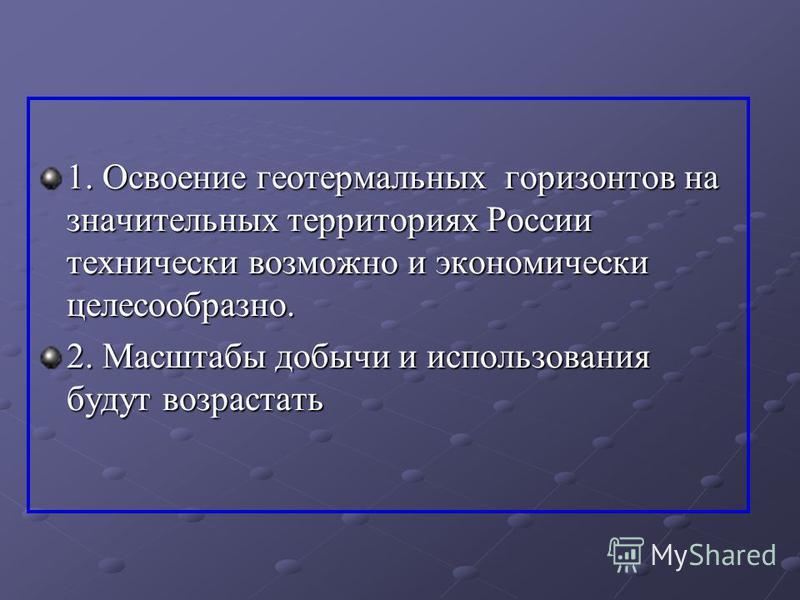 1. Освоение геотермальных горизонтов на значительных территориях России технически возможно и экономически целесообразно. 2. Масштабы добычи и использования будут возрастать