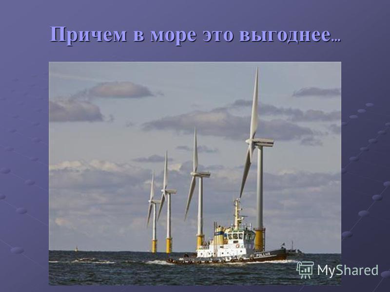 Причем в море это выгоднее …