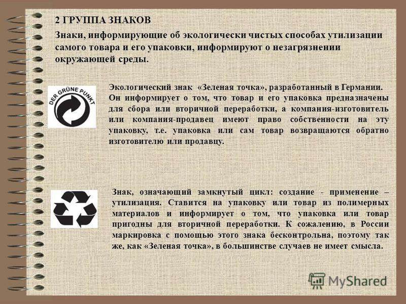 2 ГРУППА ЗНАКОВ Знаки, информирующие об экологически чистых способах утилизации самого товара и его упаковки, информируют о не загрязнении окружающей среды. Экологический знак «Зеленая точка», разработанный в Германии. Он информирует о том, что товар