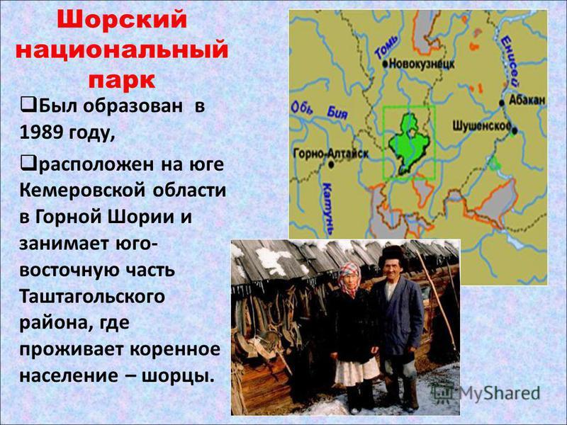 Шорский национальный парк Был образован в 1989 году, расположен на юге Кемеровской области в Горной Шории и занимает юго- восточную часть Таштагольского района, где проживает коренное население – шорцы.