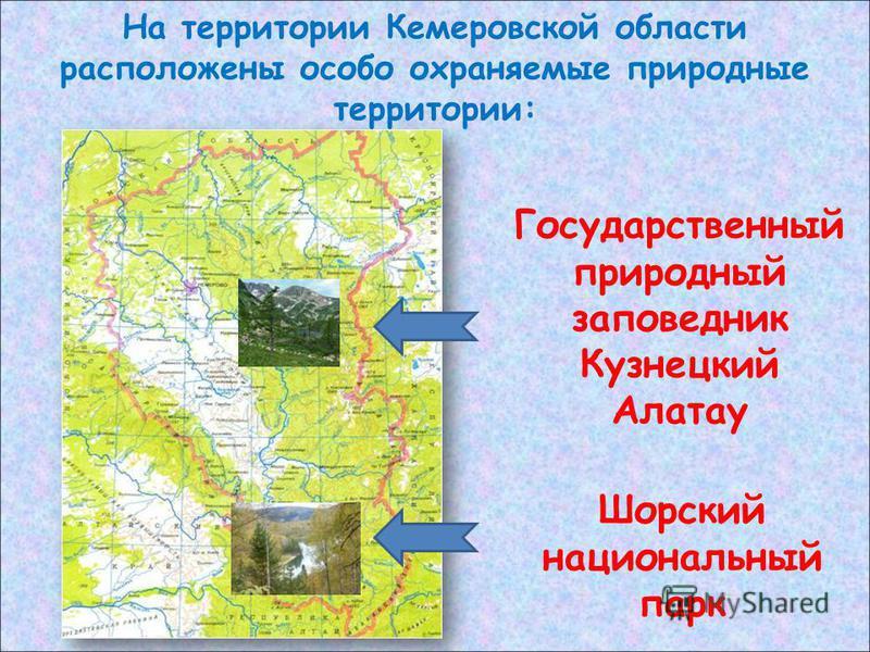 На территории Кемеровской области расположены особо охраняемые природные территории: Государственный природный заповедник Кузнецкий Алатау Шорский национальный парк