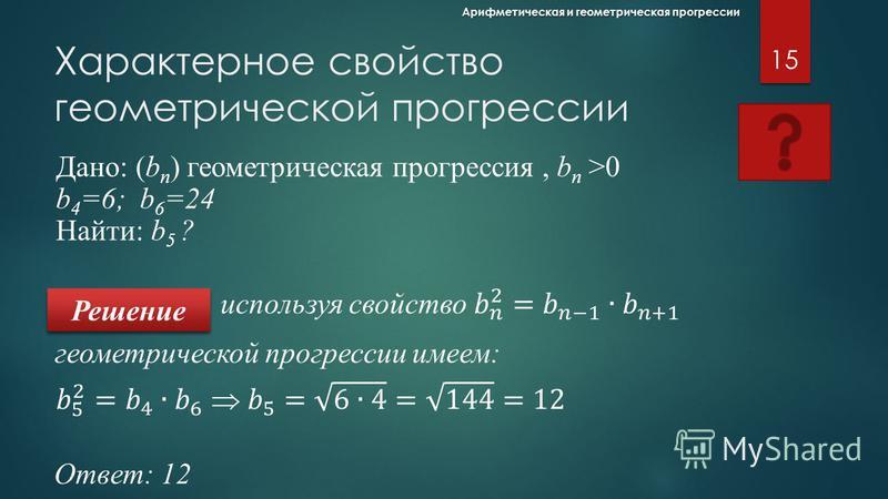 Характерное свойство арифметической прогрессии 14 Арифметическая и геометрическая прогрессии Решение Дано: (а n ) арифметическая прогрессия а 4 =12,5 ; а 6 =17,5 Найти: а 5 ? арифметической прогрессии имеем: Ответ: 15