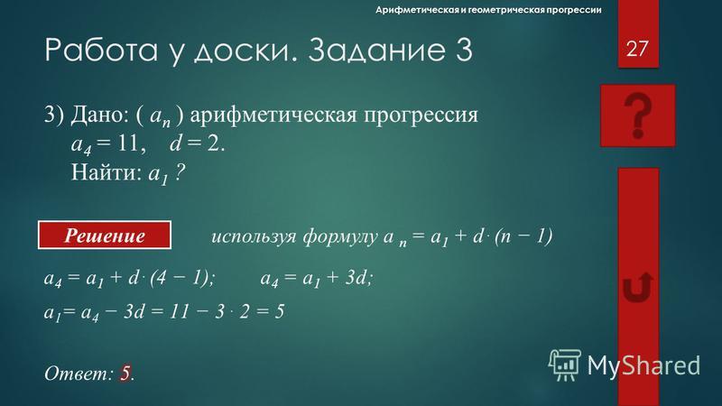Работа у доски. Задание 2 используя формулу b n = b 1 q n-1 26 Арифметическая и геометрическая прогрессии Решение 2)Дано: ( b n ) геометрическая прогрессия b 1 = 5, q = 3. Найти: b 3 ; b 5 ? b 3 = b 1. q 2 = 5. 3 2 = 5. 9 = 4 5;