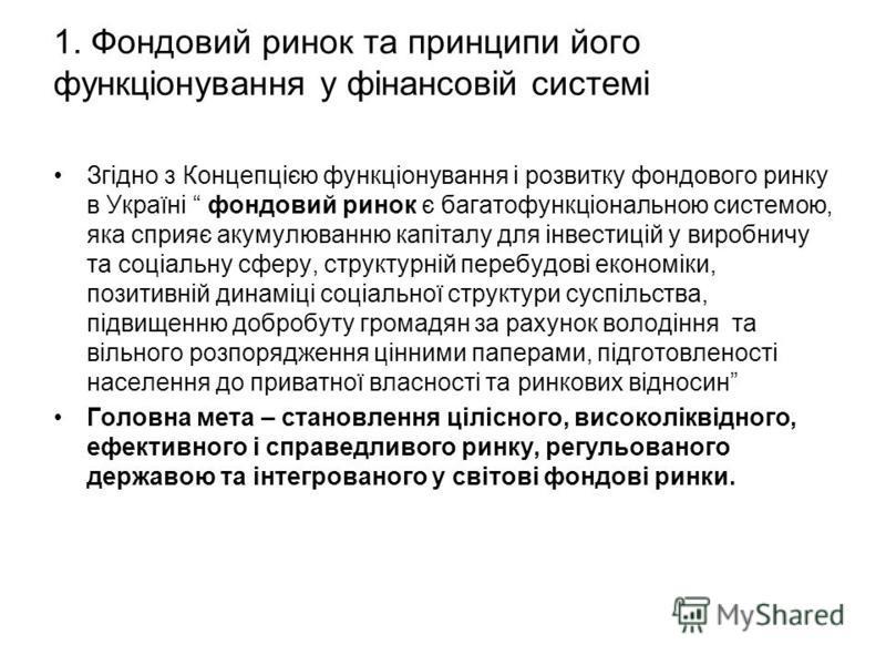 1. Фондовий ринок та принципи його функціонування у фінансовій системі Згідно з Концепцією функціонування і розвитку фондового ринку в Україні фондовий ринок є багатофункціональною системою, яка сприяє акумулюванню капіталу для інвестицій у виробничу