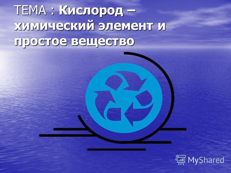 ТЕМА : Кислород – химический элемент и простое вещество