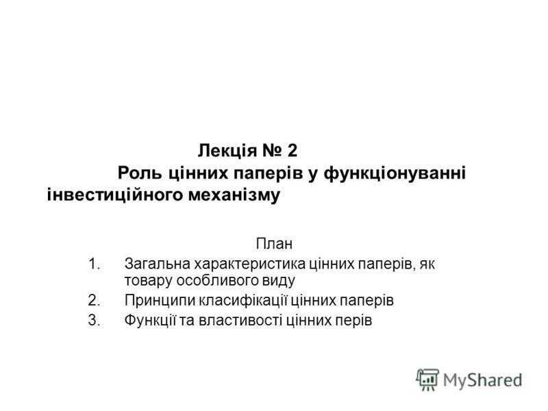 Лекція 2 Роль цінних паперів у функціонуванні інвестиційного механізму План 1.Загальна характеристика цінних паперів, як товару особливого виду 2.Принципи класифікації цінних паперів 3.Функції та властивості цінних перів