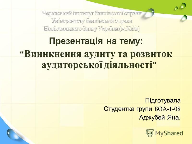 Презентація на тему: Виникнення аудиту та розвиток аудиторської діяльності Підготувала Студентка групи БОА-1-08 Аджубей Яна.