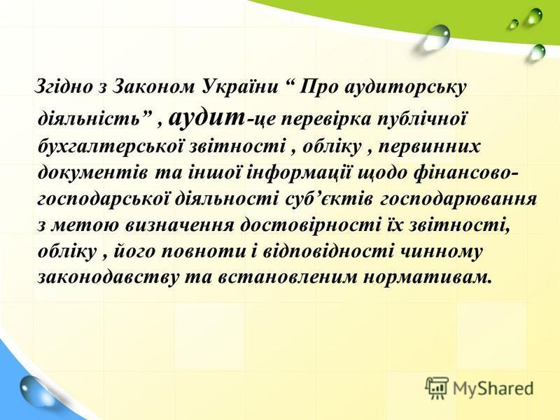 З гідно з Законом України Про аудиторську діяльність, аудит -це перевірка публічної бухгалтерської звітності, обліку, первинних документів та іншої інформації щодо фінансово- господарської діяльності субєктів господарювання з метою визначення достові