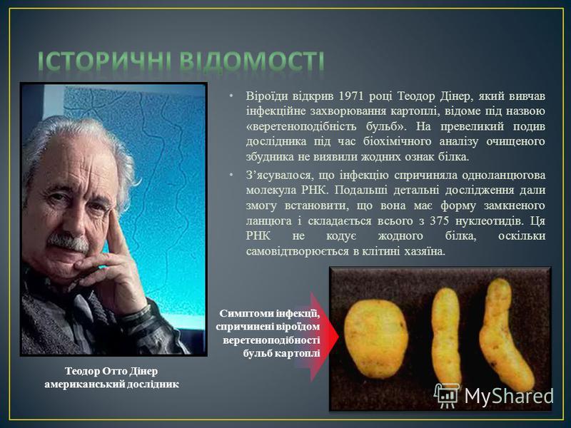 Віроїди відкрив 1971 році Теодор Дінер, який вивчав інфекційне захворювання картоплі, відоме під назвою «веретеноподібність бульб». На превеликий подив дослідника під час біохімічного аналізу очищеного збудника не виявили жодних ознак білка. Зясувало
