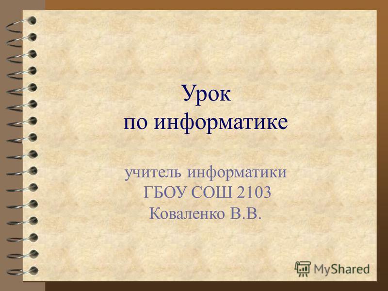 Урок по информатике учитель информатики ГБОУ СОШ 2103 Коваленко В.В.
