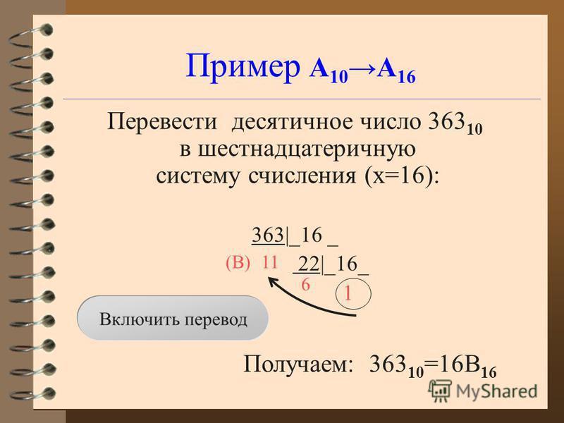 Пример А 10 А 16 Перевести десятичное число 363 10 в шестнадцатеричную систему счисления (x=16): 363|_16 _ 22|_16_ 1 Получаем: 363 10 =16B 16 11 6 (B) Включить перевод