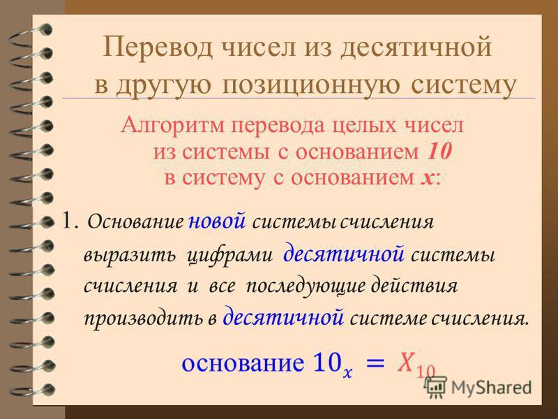 Перевод чисел из десятичной в другую позиционную систему 1. Основание новой системы счисления выразить цифрами десятичной системы счисления и все последующие действия производить в десятичной системе счисления. Алгоритм перевода целых чисел из систем