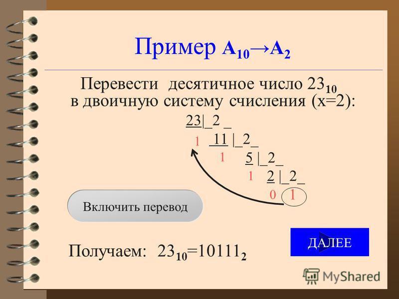 Пример А 10 А 2 Перевести десятичное число 23 10 в двоичную систему счисления (x=2): 23|_2 _ 11 |_2_ 5 |_2_ 2 |_2_ 1 Получаем: 23 10 =10111 2 1 1 1 0 Включить перевод ДАЛЕЕ