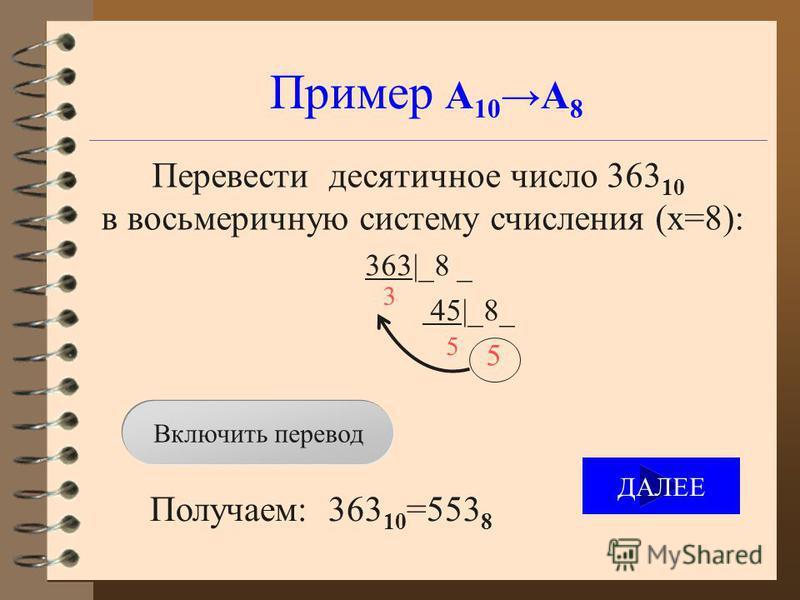 Пример А 10 А 8 Перевести десятичное число 363 10 в восьмеричную систему счисления (x=8): 363|_8 _ 45|_8_ 5 Получаем: 363 10 =553 8 3 5 Включить перевод ДАЛЕЕ