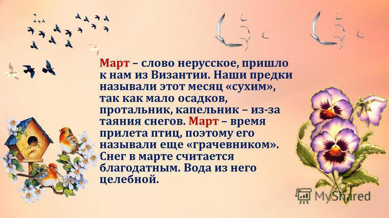 Март – слово нерусское, пришло к нам из Византии. Наши предки называли этот месяц «сухим», так как мало осадков, протальник, капельник – из-за таяния снегов. Март – время прилета птиц, поэтому его называли еще «грачовником». Снег в марте считается бл