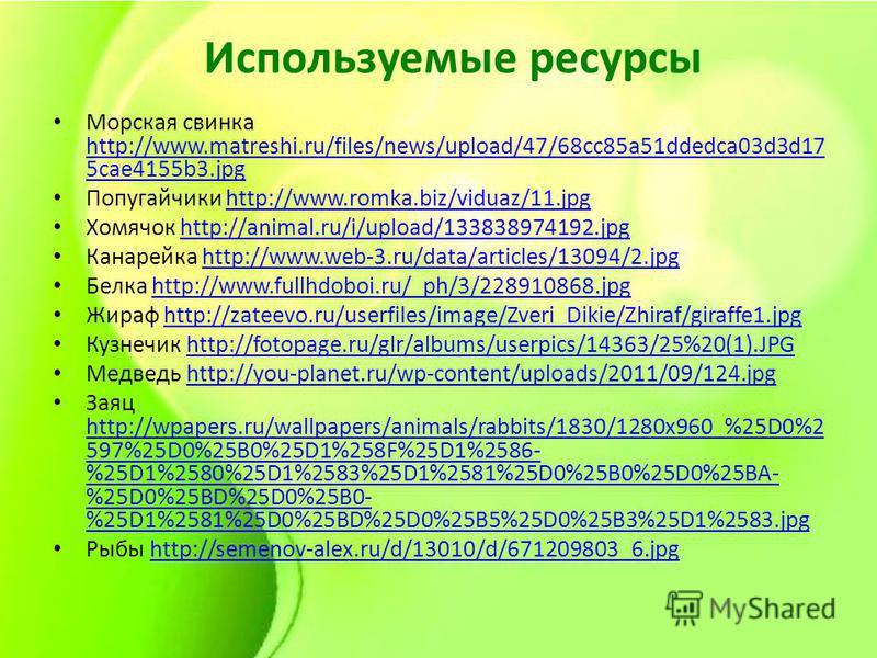 Используемые ресурсы Морская свинка http://www.matreshi.ru/files/news/upload/47/68cc85a51ddedca03d3d17 5cae4155b3. jpg http://www.matreshi.ru/files/news/upload/47/68cc85a51ddedca03d3d17 5cae4155b3. jpg Попугайчики http://www.romka.biz/viduaz/11.jpght