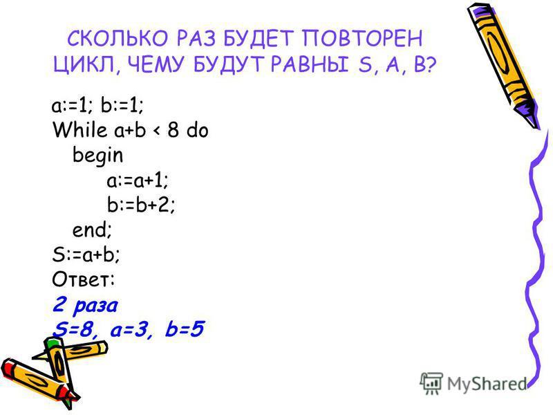 СКОЛЬКО РАЗ БУДЕТ ПОВТОРЕН ЦИКЛ, ЧЕМУ БУДУТ РАВНЫ S, A, B? a:=1; b:=1; While a+b < 8 do begin a:=a+1; b:=b+2; end; S:=a+b; Ответ: 2 раза S=8, a=3, b=5