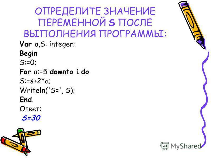 ОПРЕДЕЛИТЕ ЗНАЧЕНИЕ ПЕРЕМЕННОЙ S ПОСЛЕ ВЫПОЛНЕНИЯ ПРОГРАММЫ: Var a,S: integer; Begin S:=0; For a:=5 downto 1 do S:=s+2*a; Writeln('S=', S); End. Ответ: S=30