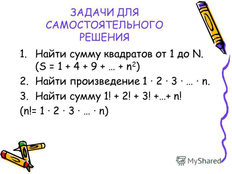 ЗАДАЧИ ДЛЯ САМОСТОЯТЕЛЬНОГО РЕШЕНИЯ 1. Найти сумму квадратов от 1 до N. (S = 1 + 4 + 9 + … + n 2 ) 2. Найти произведение 1 2 3 … n. 3. Найти сумму 1! + 2! + 3! +…+ n! (n!= 1 2 3 … n)