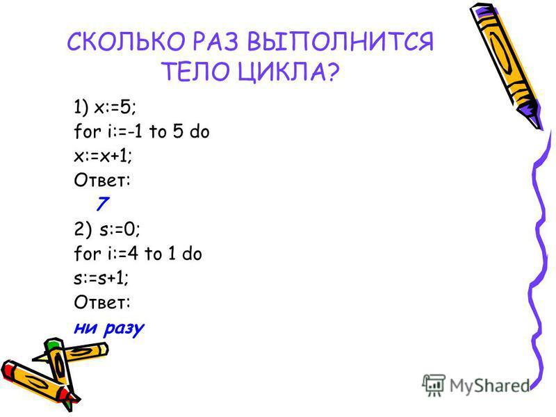 СКОЛЬКО РАЗ ВЫПОЛНИТСЯ ТЕЛО ЦИКЛА? 1) x:=5; for i:=-1 to 5 do x:=x+1; Ответ: 7 2) s:=0; for i:=4 to 1 do s:=s+1; Ответ: ни разу