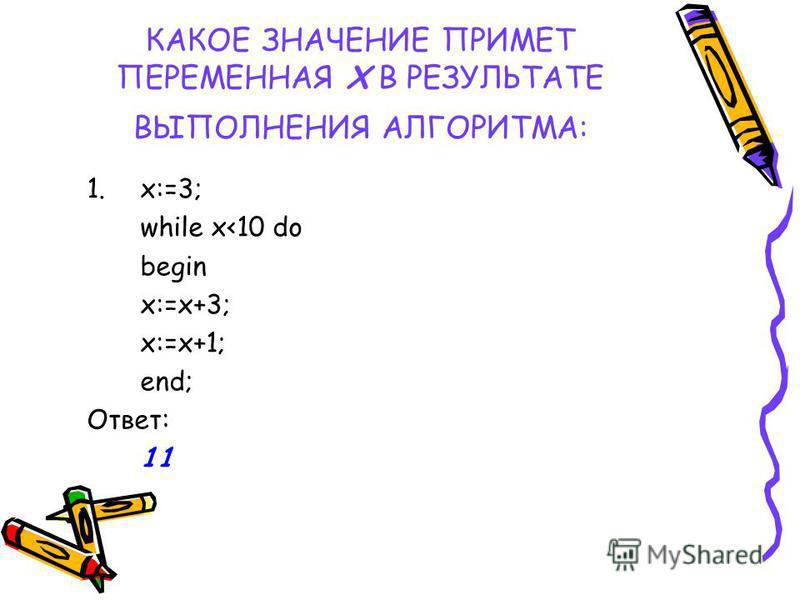 КАКОЕ ЗНАЧЕНИЕ ПРИМЕТ ПЕРЕМЕННАЯ Х В РЕЗУЛЬТАТЕ ВЫПОЛНЕНИЯ АЛГОРИТМА: 1.x:=3; while x<10 do begin x:=x+3; x:=x+1; end; Ответ: 11