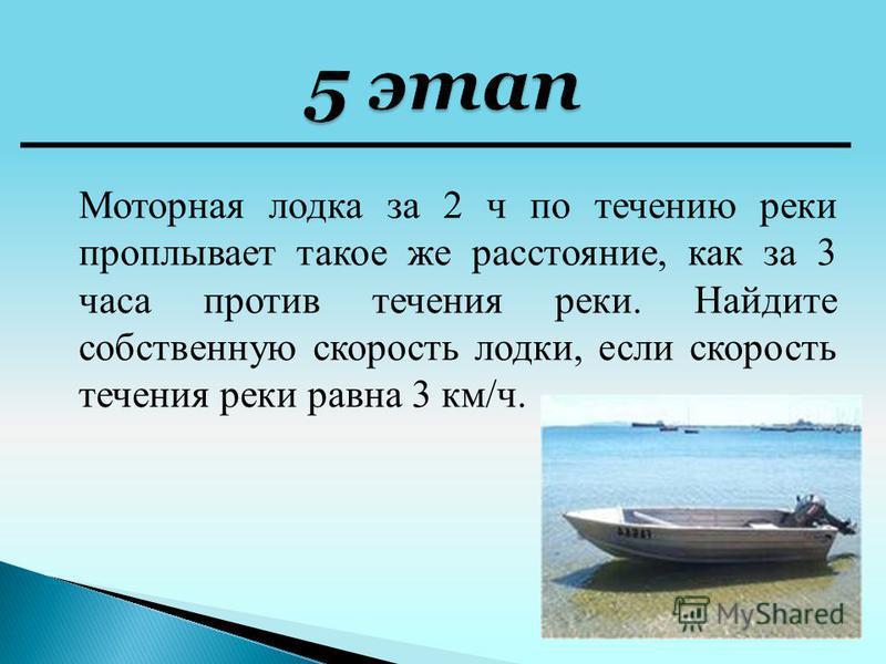 Моторная лодка за 2 ч по течению реки проплывает такое же расстояние, как за 3 часа против течения реки. Найдите собственную скорость лодки, если скорость течения реки равна 3 км/ч.