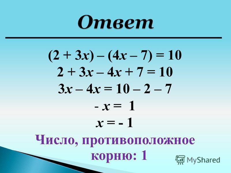 2 + 3 х – 4 х + 7 = 10 3 х – 4 х = 10 – 2 – 7 -х = 1 х = - 1 Число, противоположное корню: 1