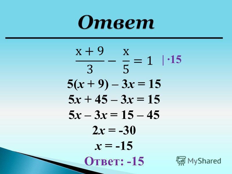 5(х + 9) – 3 х = 15 5 х + 45 – 3 х = 15 5 х – 3 х = 15 – 45 2 х = -30 х = -15 Ответ: -15 | ·15