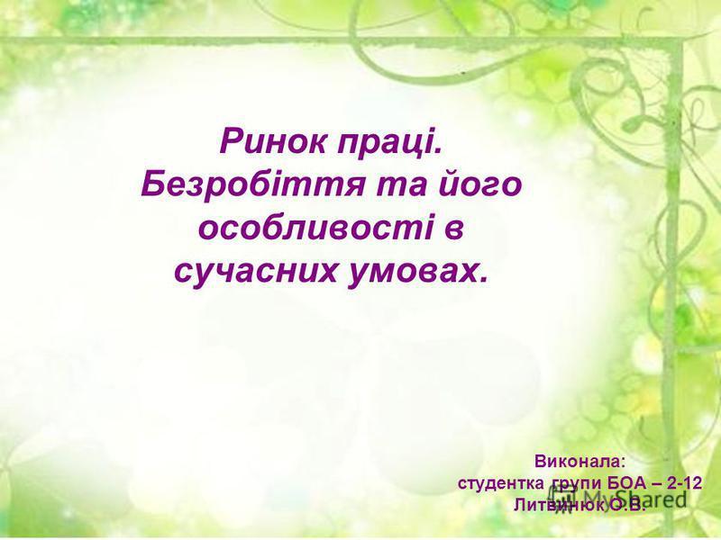 Виконала: студентка групи БОА – 2-12 Литвинюк О.В. Ринок праці. Безробіття та його особливості в сучасних умовах.