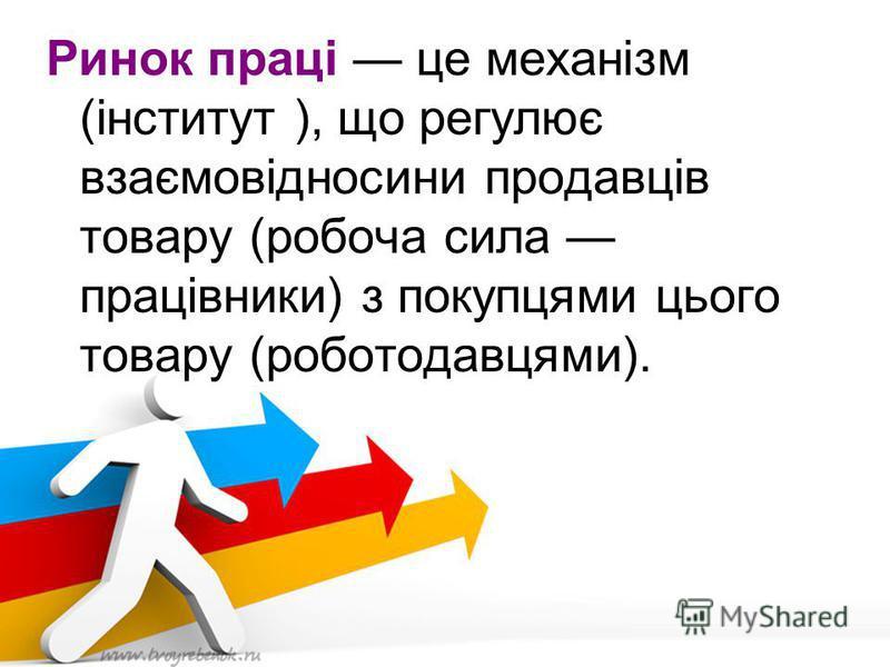 Ринок праці це механізм (інститут ), що регулює взаємовідносини продавців товару (робоча сила працівники) з покупцями цього товару (роботодавцями).